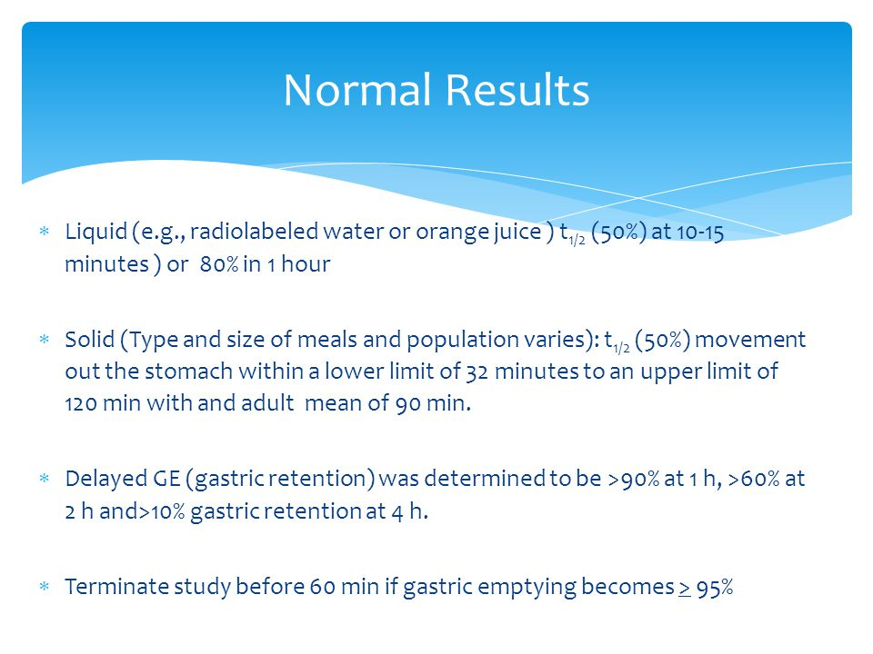 Normal Results Liquid (e.g., radiolabeled water or orange juice ) t1/2 (50%) at 10-15 minutes ) or 80% in 1 hour.