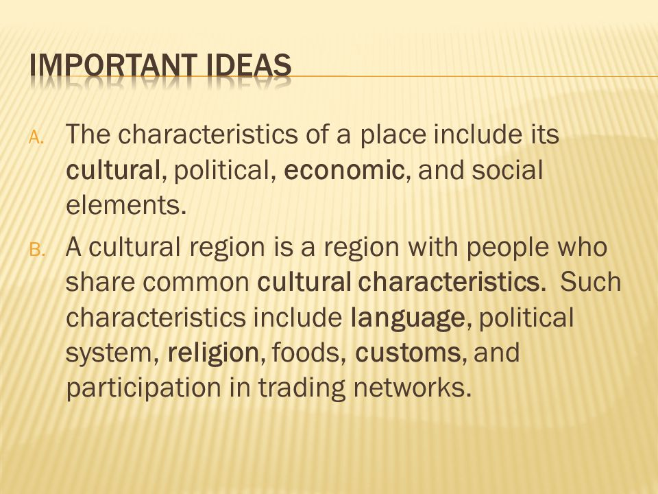 Important Ideas The characteristics of a place include its cultural, political, economic, and social elements.