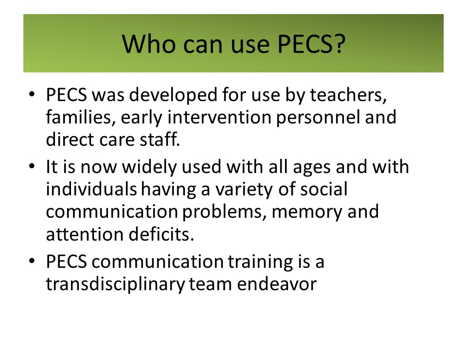 Who can use PECS PECS was developed for use by teachers, families, early intervention personnel and direct care staff.