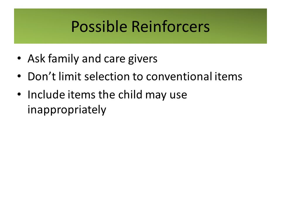 Possible Reinforcers Ask family and care givers