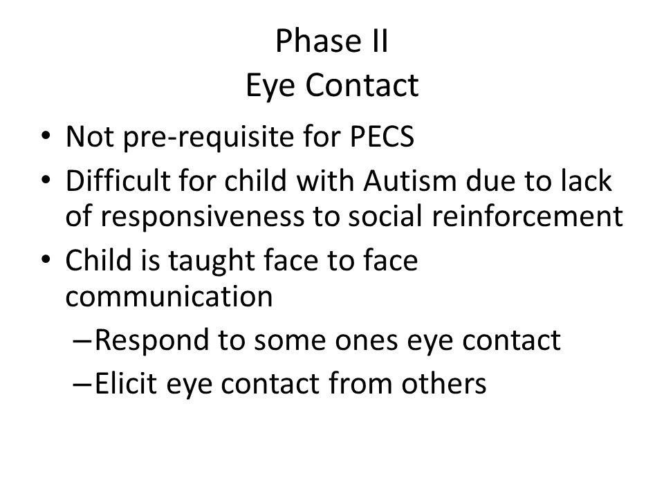 Phase II Eye Contact Not pre-requisite for PECS. Difficult for child with Autism due to lack of responsiveness to social reinforcement.