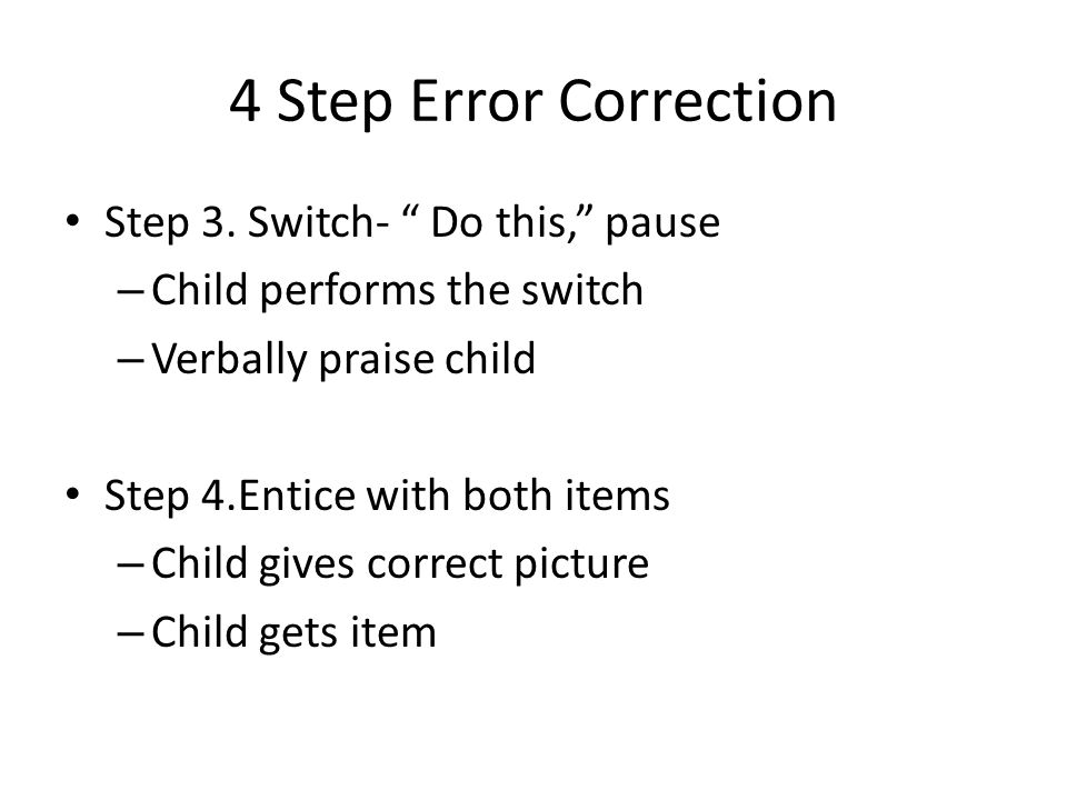 4 Step Error Correction Step 3. Switch- Do this, pause