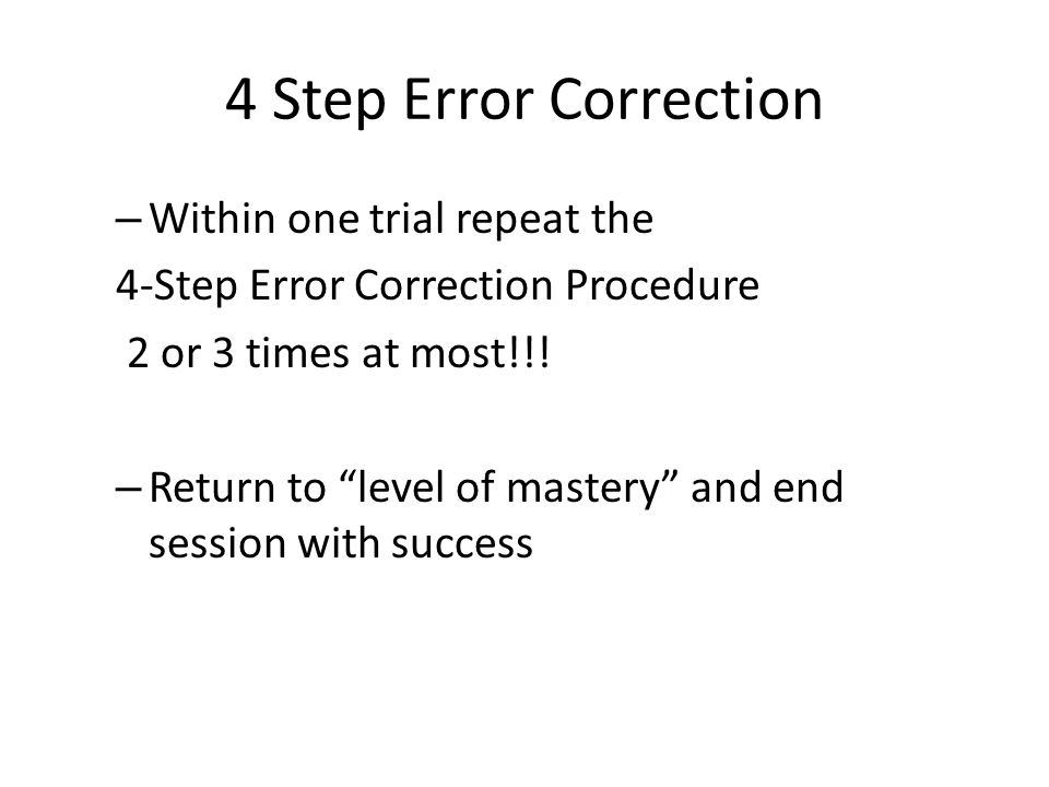 4 Step Error Correction Within one trial repeat the