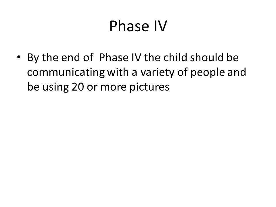 Phase IV By the end of Phase IV the child should be communicating with a variety of people and be using 20 or more pictures.