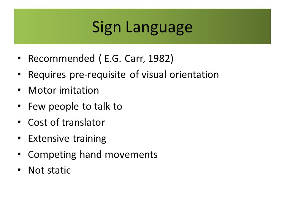 Sign Language Recommended ( E.G. Carr, 1982)