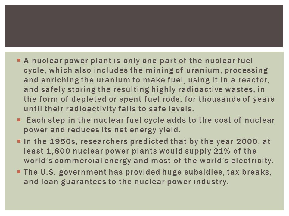 A nuclear power plant is only one part of the nuclear fuel cycle, which also includes the mining of uranium, processing and enriching the uranium to make fuel, using it in a reactor, and safely storing the resulting highly radioactive wastes, in the form of depleted or spent fuel rods, for thousands of years until their radioactivity falls to safe levels.