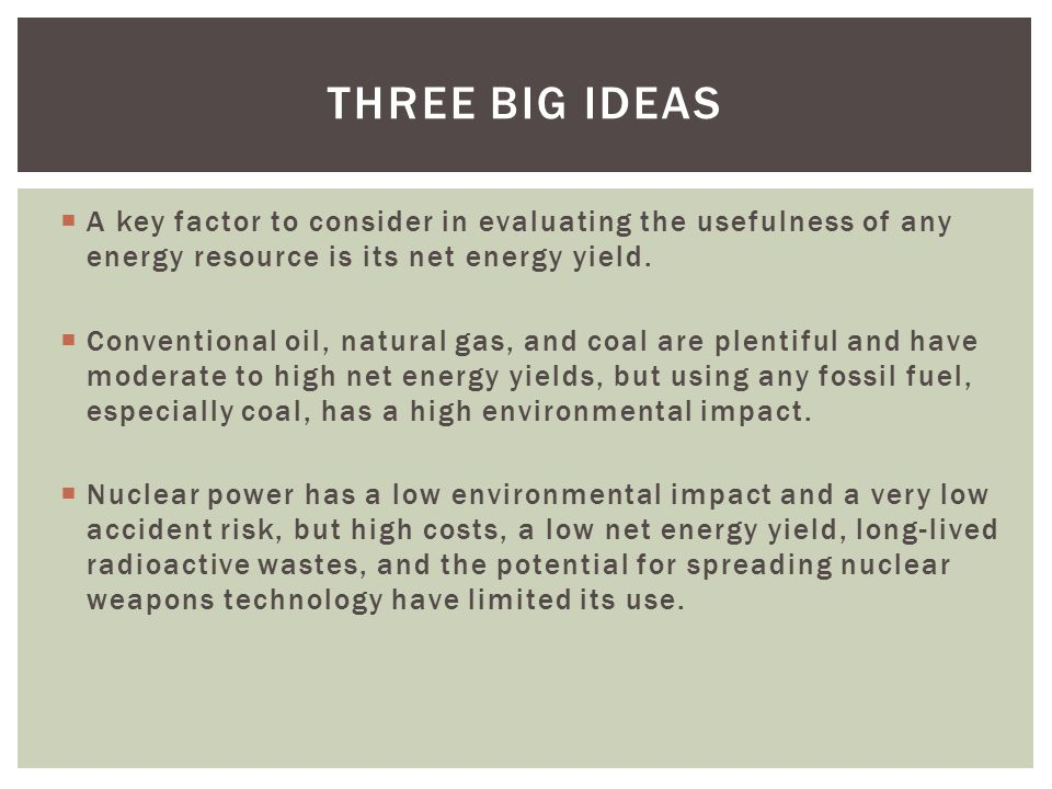 Three big ideas A key factor to consider in evaluating the usefulness of any energy resource is its net energy yield.