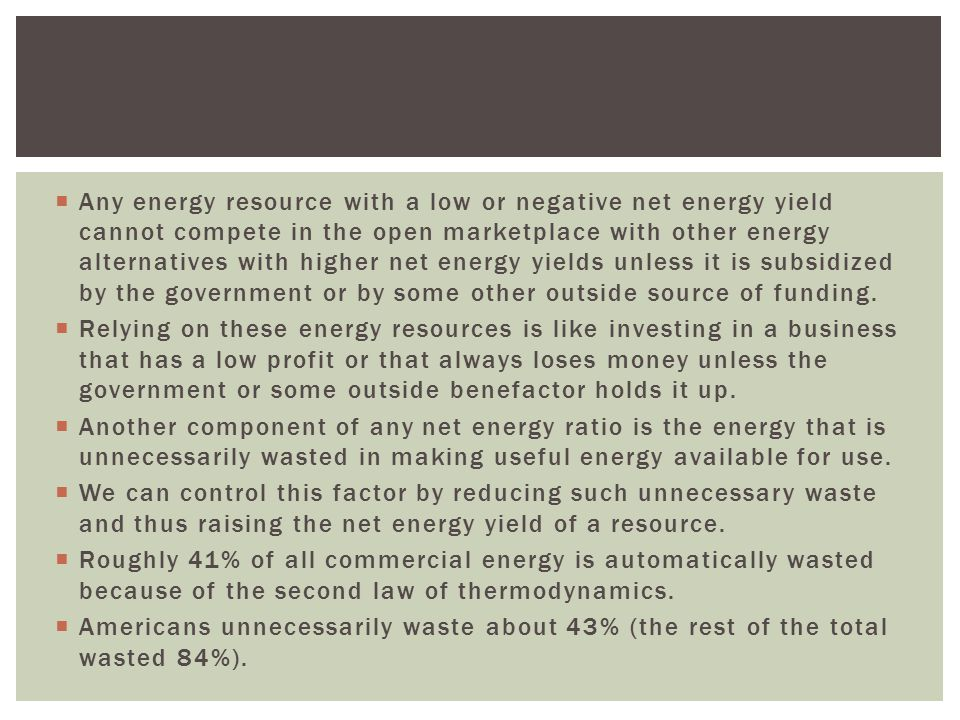Any energy resource with a low or negative net energy yield cannot compete in the open marketplace with other energy alternatives with higher net energy yields unless it is subsidized by the government or by some other outside source of funding.