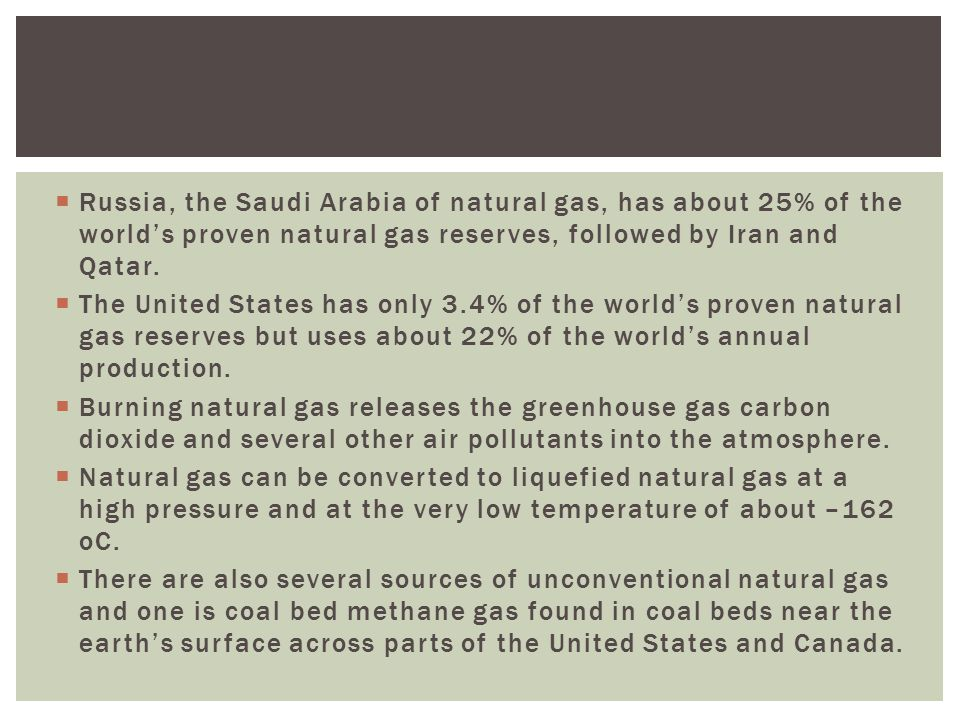 Russia, the Saudi Arabia of natural gas, has about 25% of the world's proven natural gas reserves, followed by Iran and Qatar.