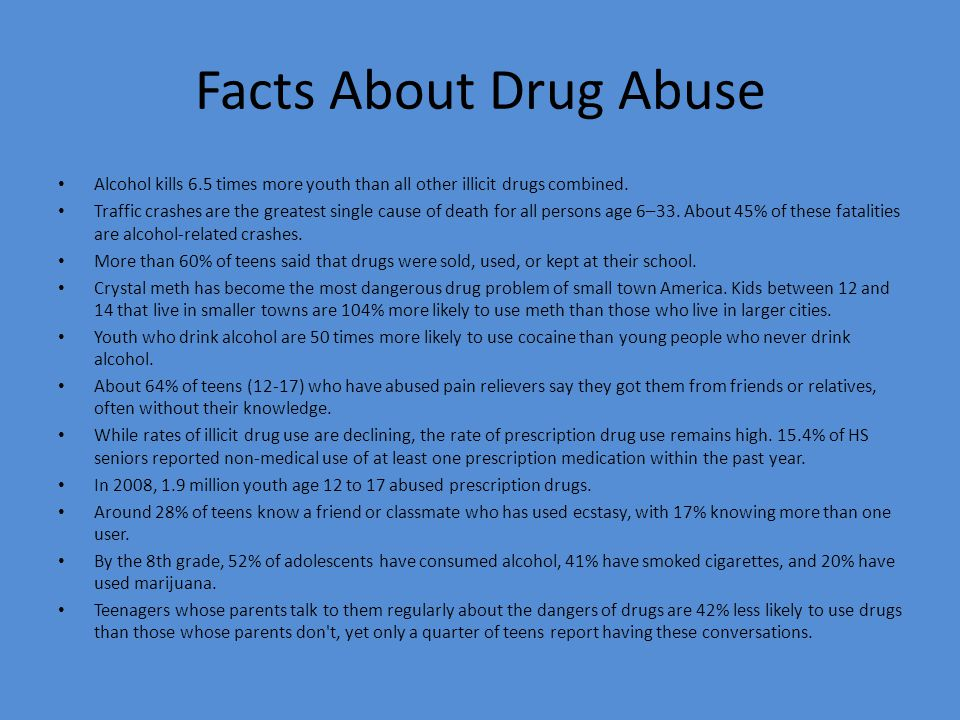 Facts About Drug Abuse Alcohol kills 6.5 times more youth than all other illicit drugs combined.
