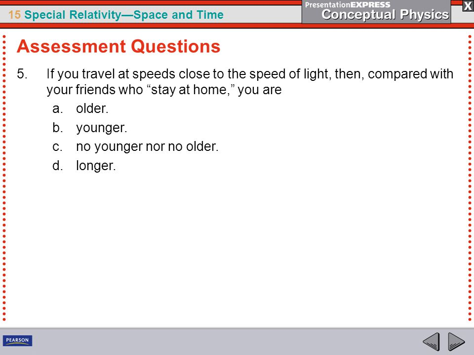 Assessment Questions If you travel at speeds close to the speed of light, then, compared with your friends who stay at home, you are.