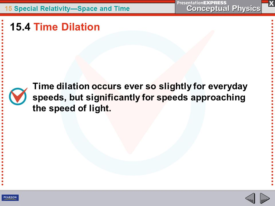 15.4 Time Dilation Time dilation occurs ever so slightly for everyday speeds, but significantly for speeds approaching the speed of light.