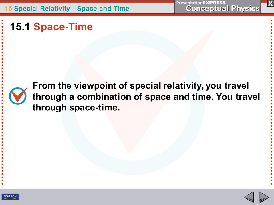 15.1 Space-Time From the viewpoint of special relativity, you travel through a combination of space and time.