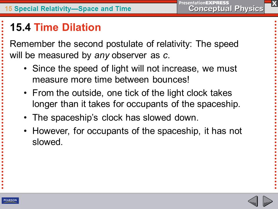 15.4 Time Dilation Remember the second postulate of relativity: The speed will be measured by any observer as c.