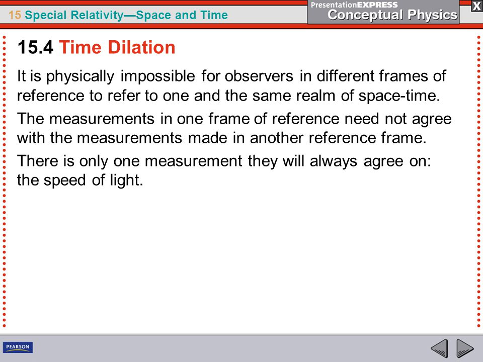 15.4 Time Dilation It is physically impossible for observers in different frames of reference to refer to one and the same realm of space-time.