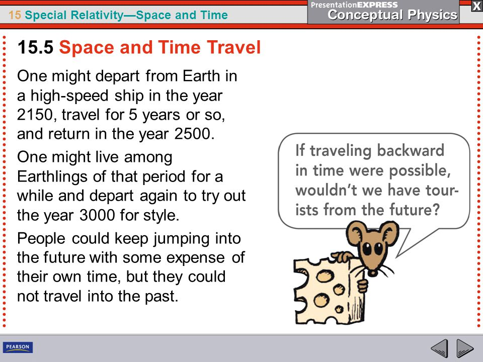 15.5 Space and Time Travel One might depart from Earth in a high-speed ship in the year 2150, travel for 5 years or so, and return in the year 2500.
