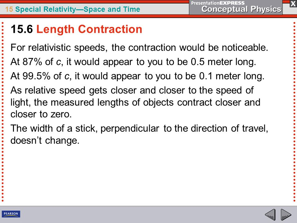 15.6 Length Contraction For relativistic speeds, the contraction would be noticeable. At 87% of c, it would appear to you to be 0.5 meter long.
