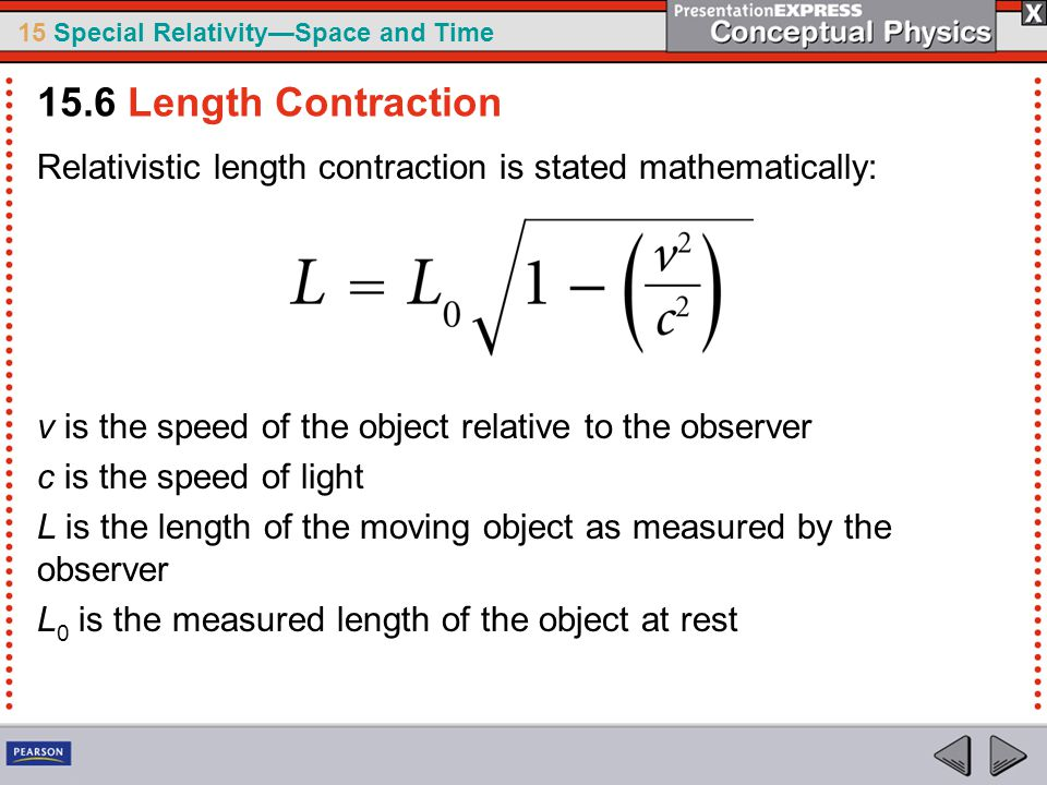 15.6 Length Contraction Relativistic length contraction is stated mathematically: v is the speed of the object relative to the observer.