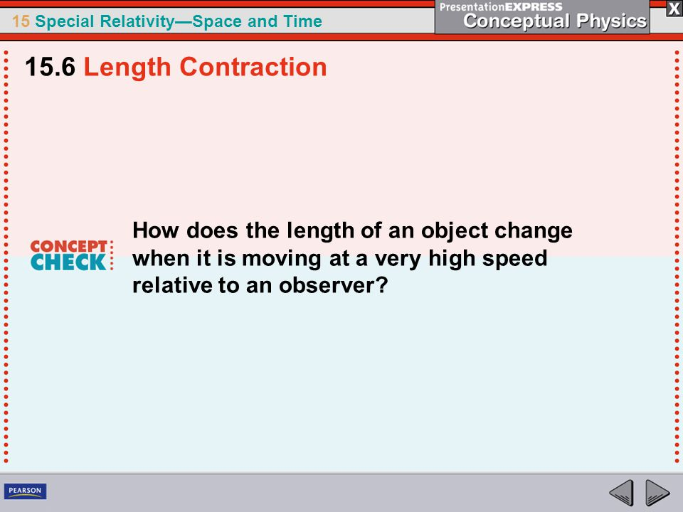 15.6 Length Contraction How does the length of an object change when it is moving at a very high speed relative to an observer