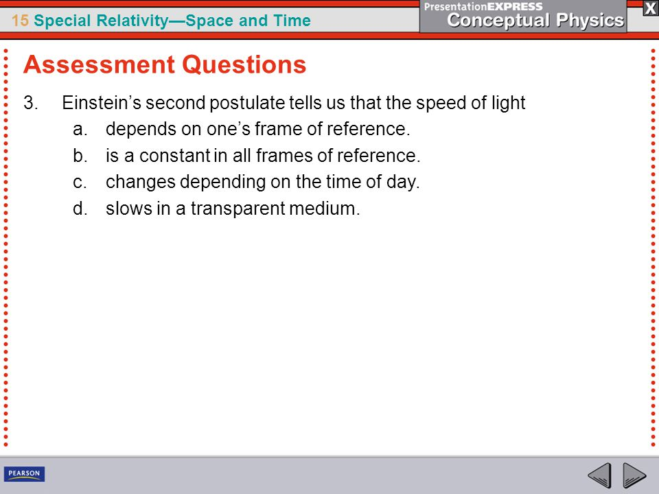 Assessment Questions Einstein's second postulate tells us that the speed of light. depends on one's frame of reference.