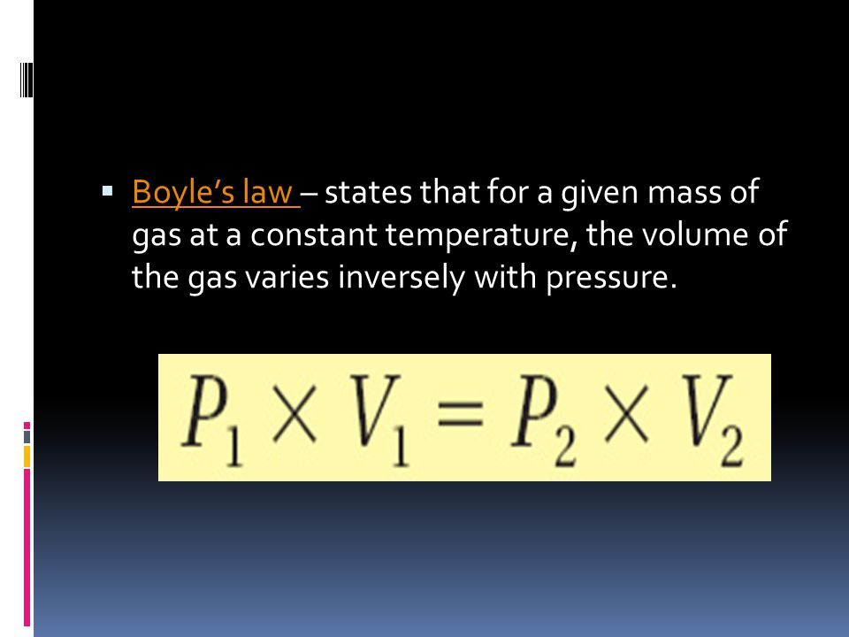 Boyle's law – states that for a given mass of gas at a constant temperature, the volume of the gas varies inversely with pressure.