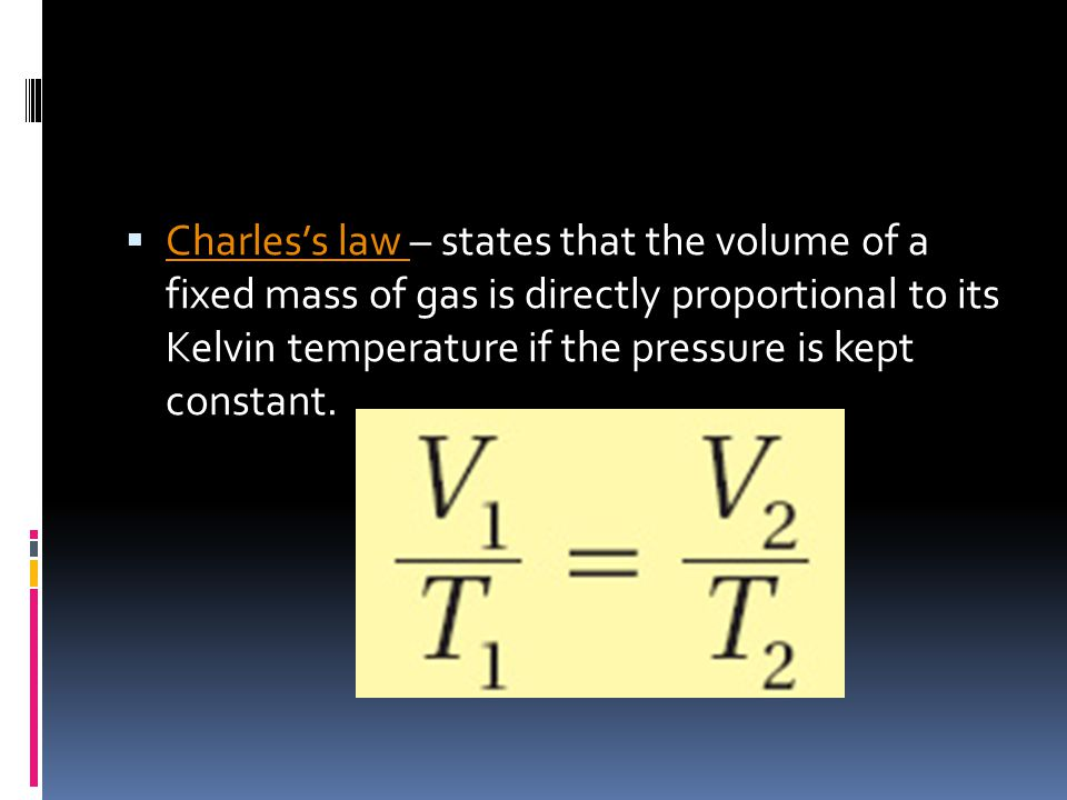 Charles's law – states that the volume of a fixed mass of gas is directly proportional to its Kelvin temperature if the pressure is kept constant.
