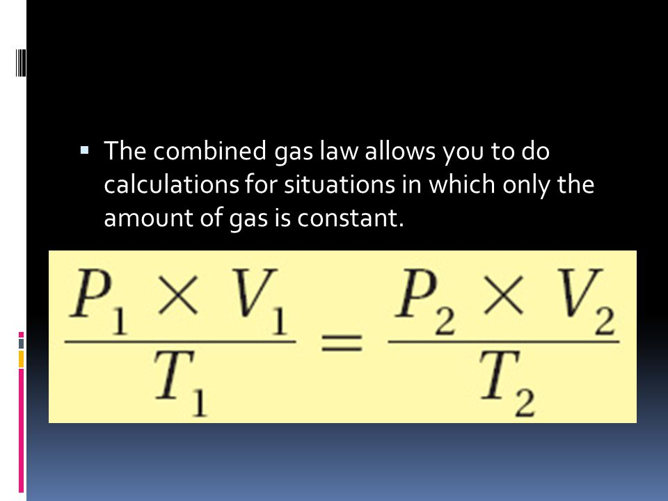 The combined gas law allows you to do calculations for situations in which only the amount of gas is constant.