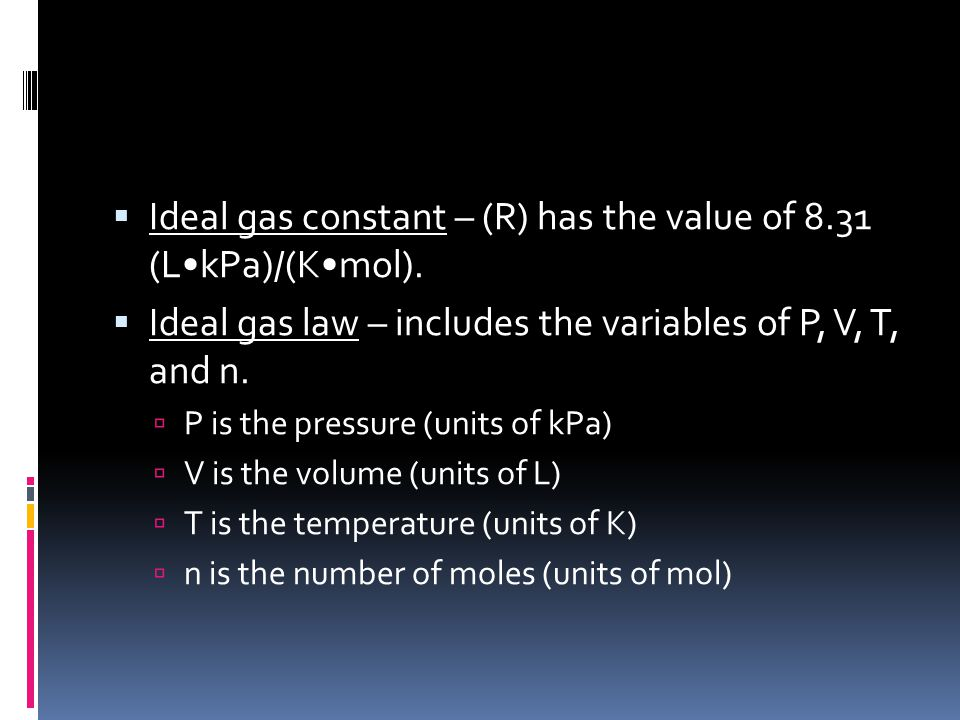 Ideal gas constant – (R) has the value of 8.31 (L•kPa)/(K•mol).