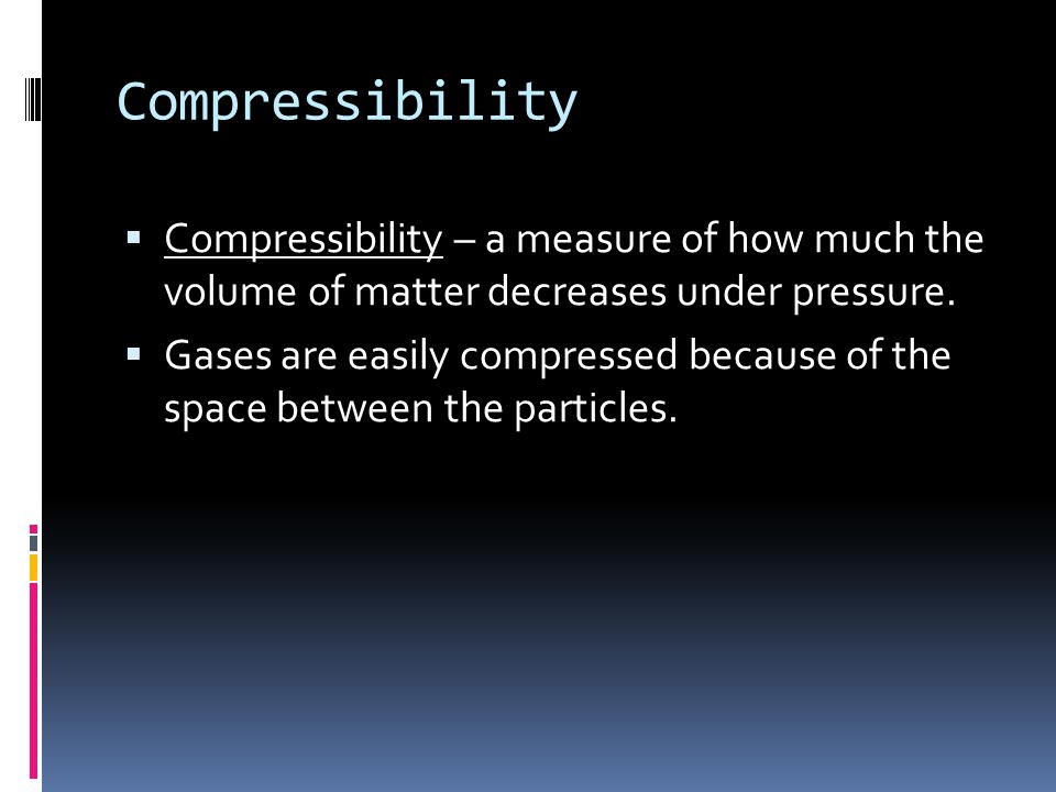 Compressibility Compressibility – a measure of how much the volume of matter decreases under pressure.