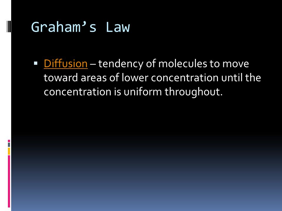 Graham's Law Diffusion – tendency of molecules to move toward areas of lower concentration until the concentration is uniform throughout.