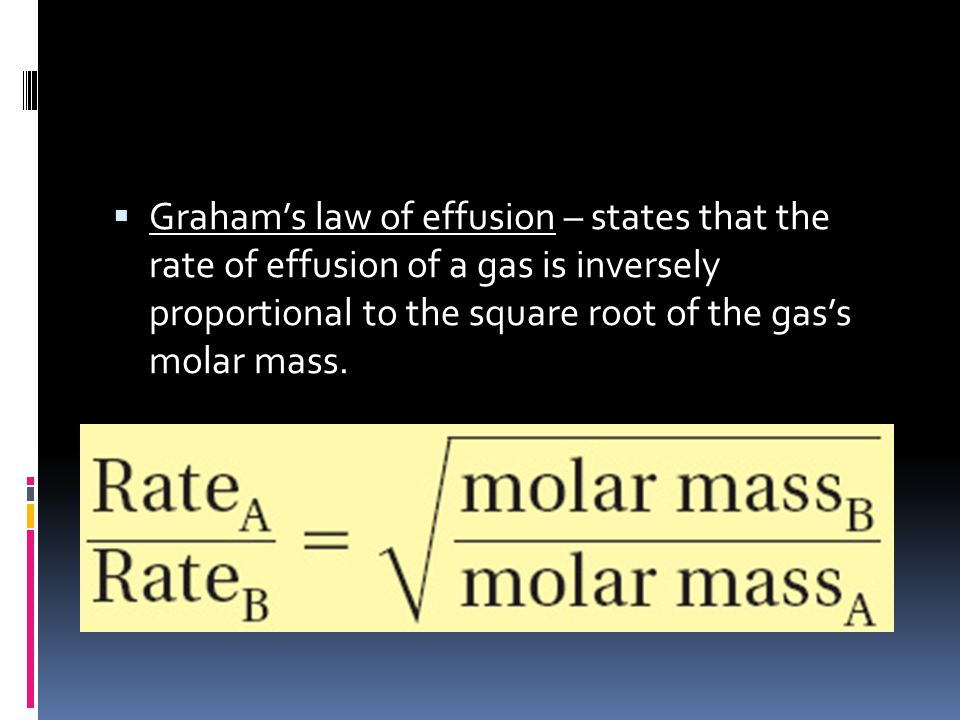 Graham's law of effusion – states that the rate of effusion of a gas is inversely proportional to the square root of the gas's molar mass.