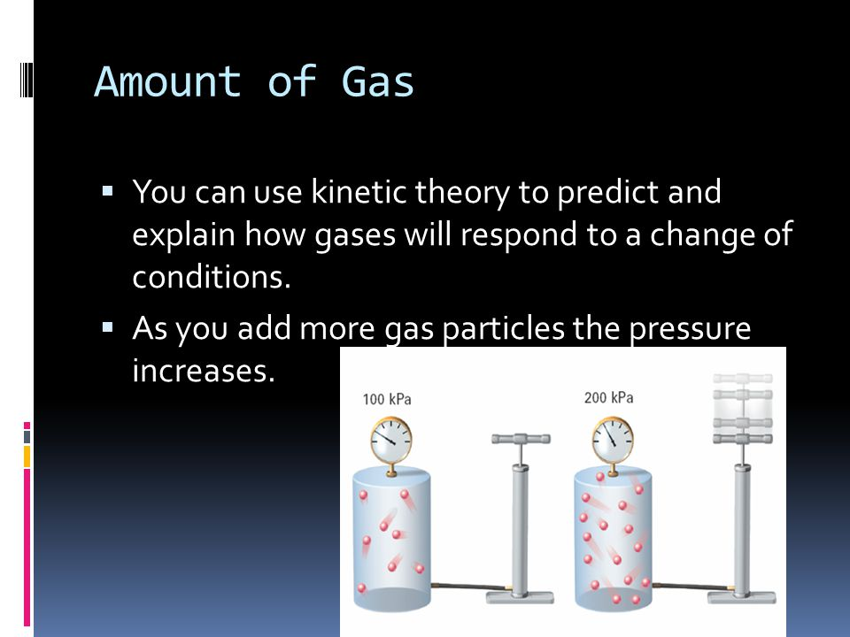 Amount of Gas You can use kinetic theory to predict and explain how gases will respond to a change of conditions.