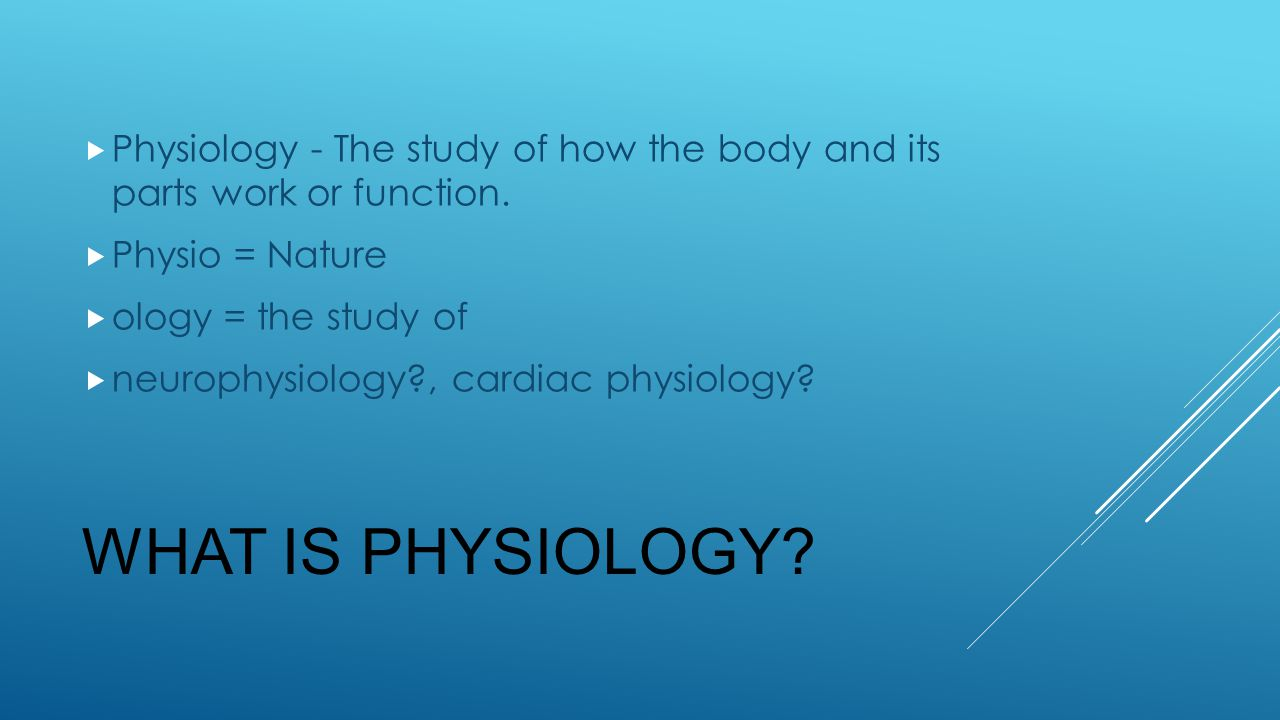 Physiology - The study of how the body and its parts work or function.