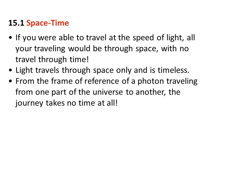 15.1 Space-Time If you were able to travel at the speed of light, all your traveling would be through space, with no travel through time!