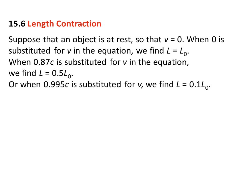 15.6 Length Contraction Suppose that an object is at rest, so that v = 0. When 0 is substituted for v in the equation, we find L = L0.