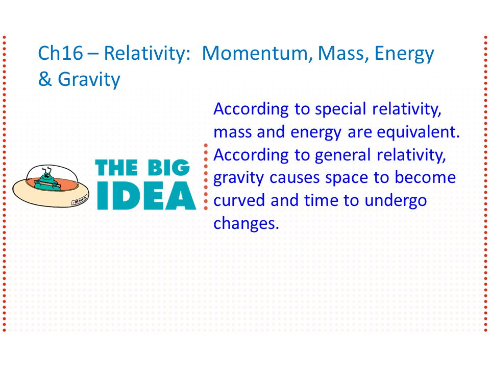 Ch16 – Relativity: Momentum, Mass, Energy & Gravity