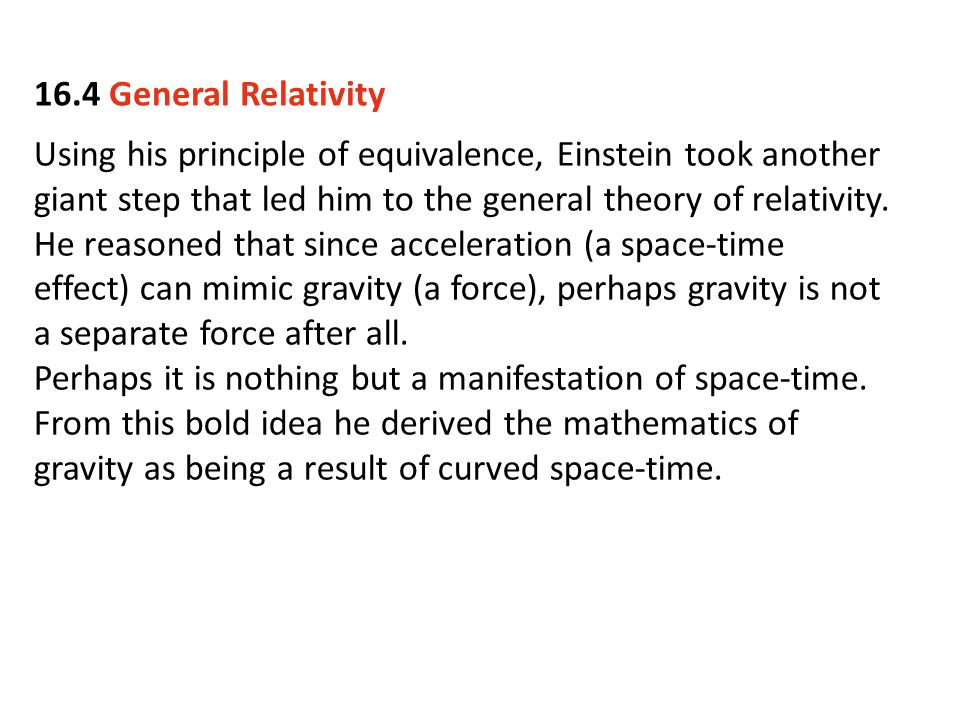 16.4 General Relativity Using his principle of equivalence, Einstein took another giant step that led him to the general theory of relativity.