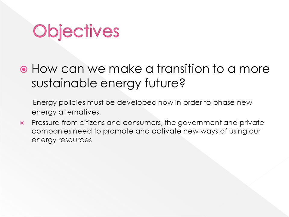 Objectives How can we make a transition to a more sustainable energy future