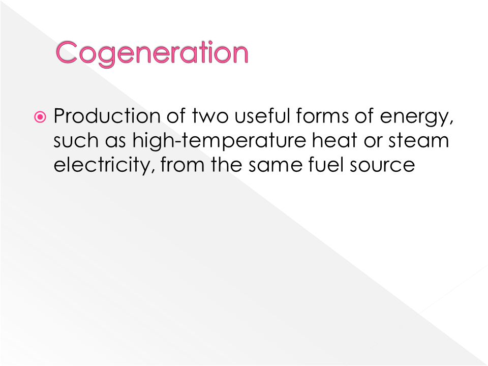 Cogeneration Production of two useful forms of energy, such as high-temperature heat or steam electricity, from the same fuel source.