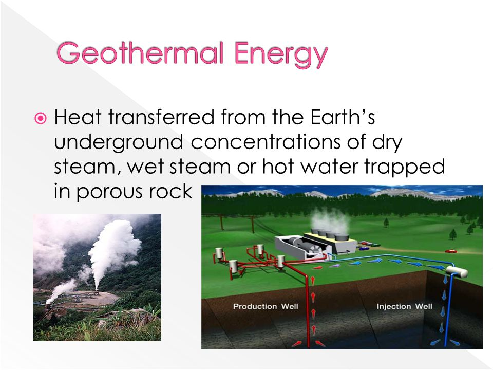 Geothermal Energy Heat transferred from the Earth's underground concentrations of dry steam, wet steam or hot water trapped in porous rock.