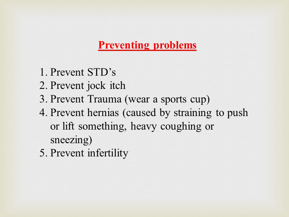 Preventing problems Prevent STD's. Prevent jock itch. Prevent Trauma (wear a sports cup)