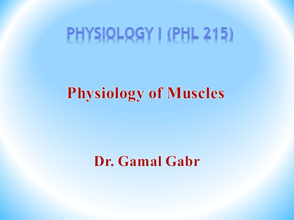 Physiology I (PHL 215) Physiology of Muscles Dr. Gamal Gabr