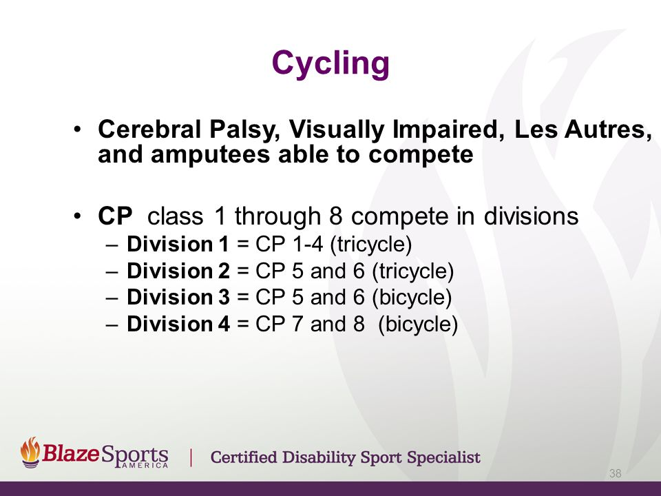 Cycling Cerebral Palsy, Visually Impaired, Les Autres, and amputees able to compete. CP class 1 through 8 compete in divisions.