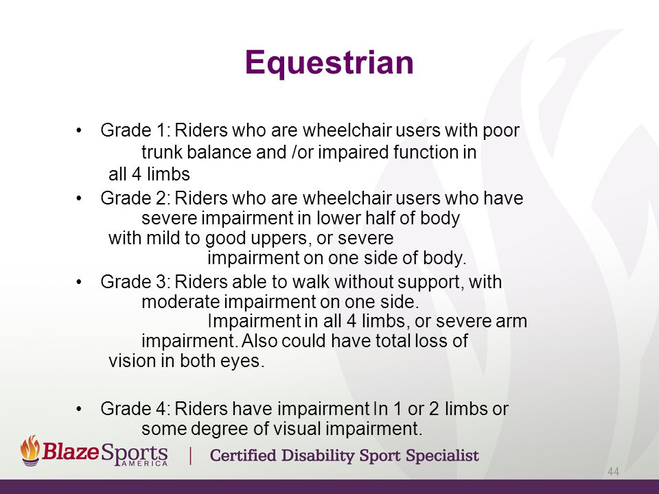 Equestrian Grade 1: Riders who are wheelchair users with poor trunk balance and /or impaired function in all 4 limbs.