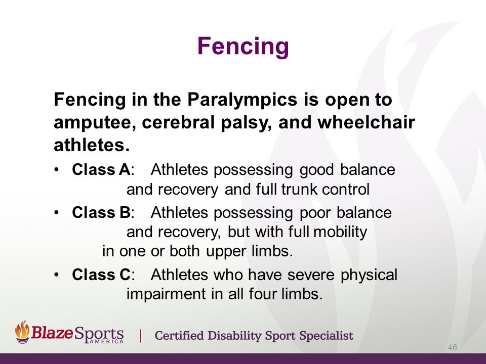 Fencing Fencing in the Paralympics is open to amputee, cerebral palsy, and wheelchair athletes.