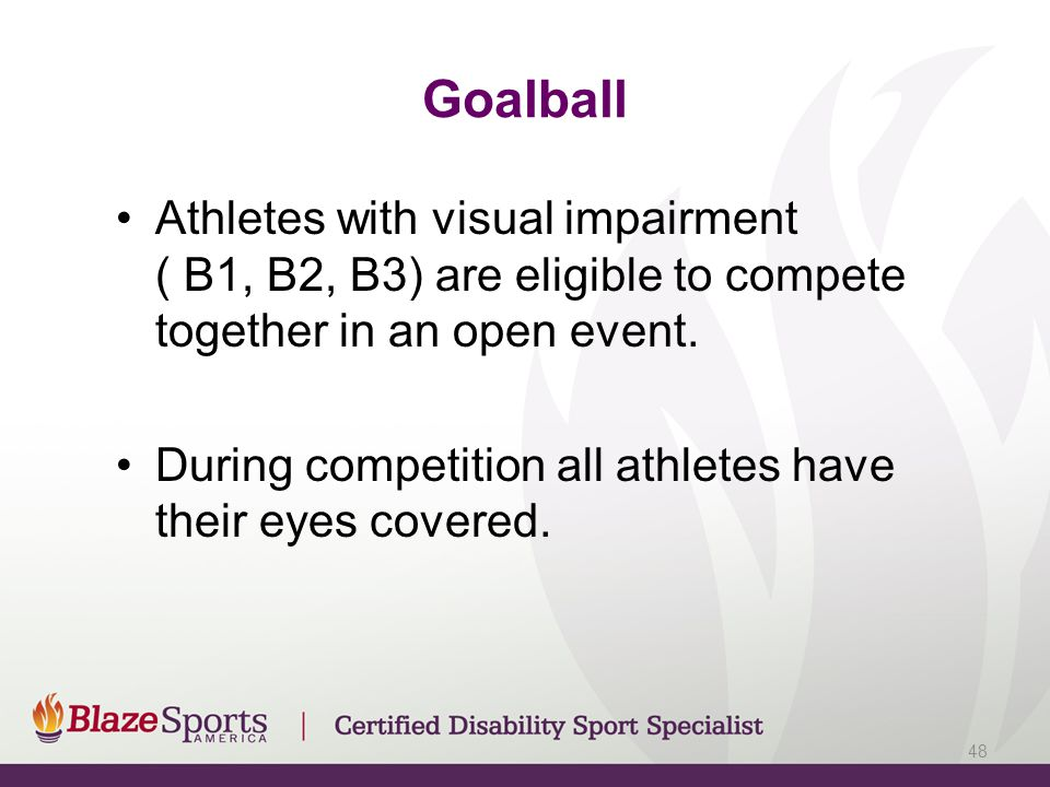 Goalball Athletes with visual impairment ( B1, B2, B3) are eligible to compete together in an open event.
