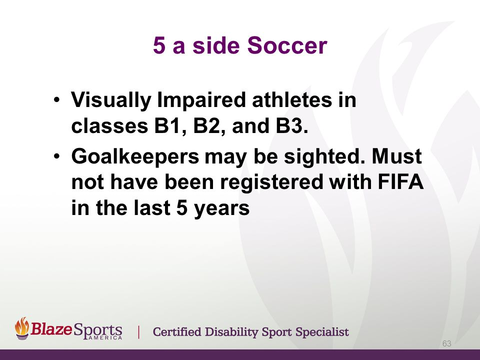 5 a side Soccer Visually Impaired athletes in classes B1, B2, and B3.