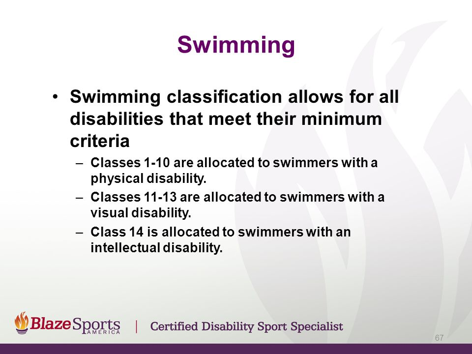 Swimming Swimming classification allows for all disabilities that meet their minimum criteria.