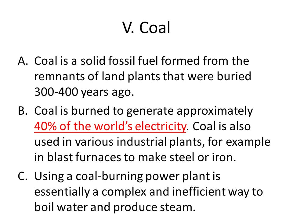 V. Coal Coal is a solid fossil fuel formed from the remnants of land plants that were buried 300-400 years ago.