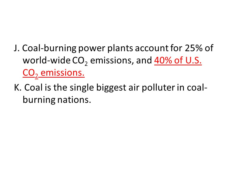 J. Coal-burning power plants account for 25% of world-wide CO2 emissions, and 40% of U.S.